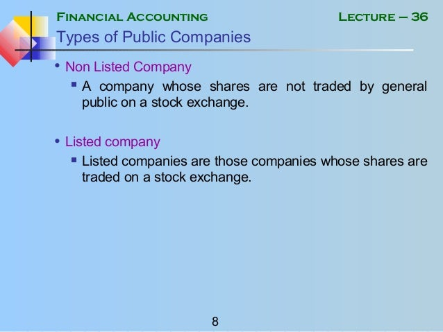 Financial Accounting 8 Lecture – 36 Types of Public Companies • Non Listed Company  A company whose shares are not traded...
