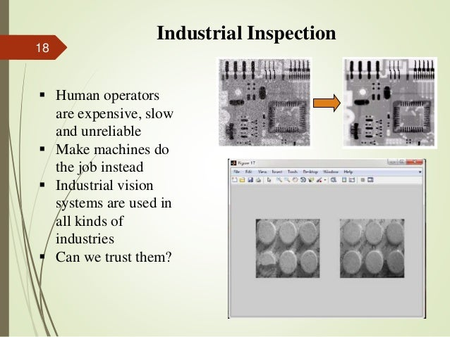 Industrial Inspection  Human operators are expensive, slow and unreliable  Make machines do the job instead  Industrial...