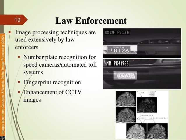 Law Enforcement  Image processing techniques are used extensively by law enforcers  Number plate recognition for speed c...