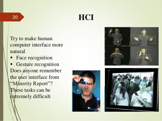 HCI Try to make human computer interface more natural  Face recognition  Gesture recognition Does anyone remember the us...