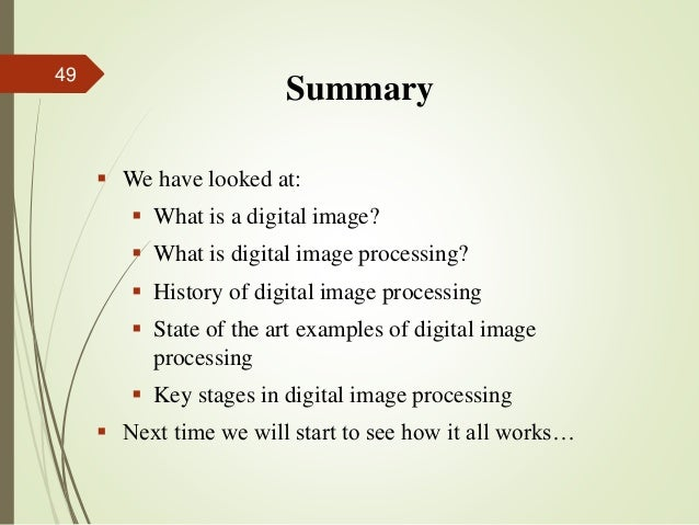 Summary  We have looked at:  What is a digital image?  What is digital image processing?  History of digital image pro...