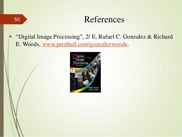 "References  ""Digital Image Processing"", 2/ E, Rafael C. Gonzalez & Richard E. Woods, www.prenhall.com/gonzalezwoods. 50"