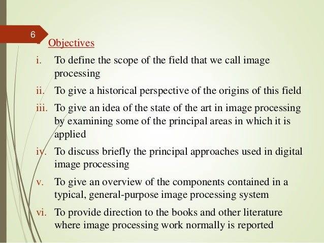  Objectives i. To define the scope of the field that we call image processing ii. To give a historical perspective of the...