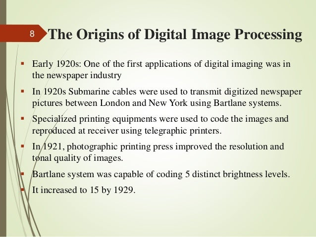 The Origins of Digital Image Processing  Early 1920s: One of the first applications of digital imaging was in the newspap...