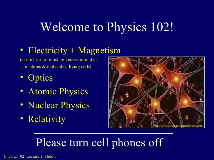 Welcome to Physics 102! <ul><li>Electricity + Magnetism </li></ul><ul><li>(at the heart of most processes around us: </li>...