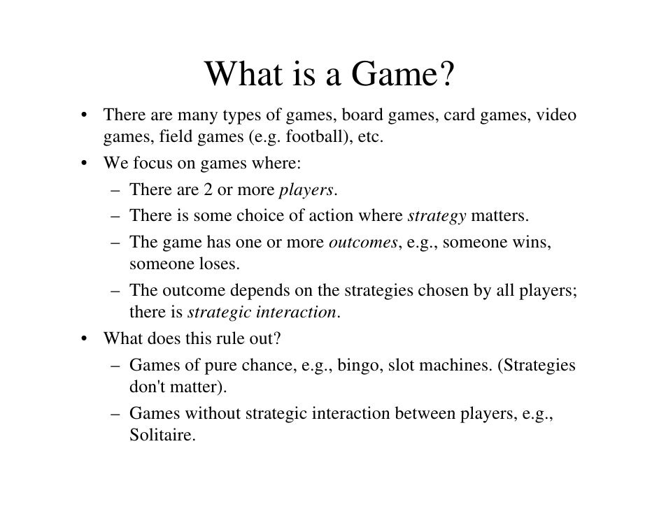 What is a Game? • There are many types of games, board games, card games, video   games, field games (e.g. football), etc....