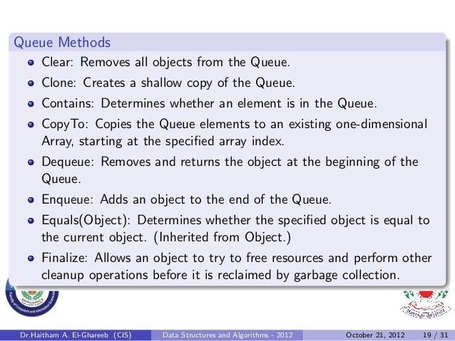 Queue Methods     Clear: Removes all objects from the Queue.     Clone: Creates a shallow copy of the Queue.     Contains:...