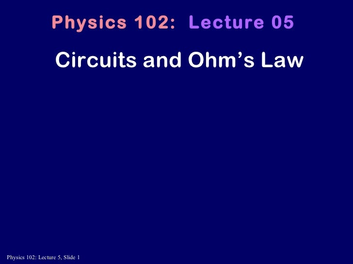 Circuits and Ohm's Law Physics 102:   Lecture 05