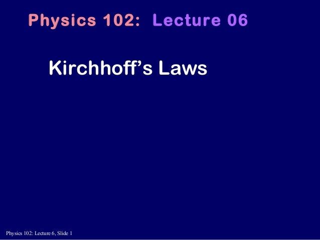 Physics 102: Lecture 6, Slide 1 Kirchhoff's Laws Physics 102: Lecture 06
