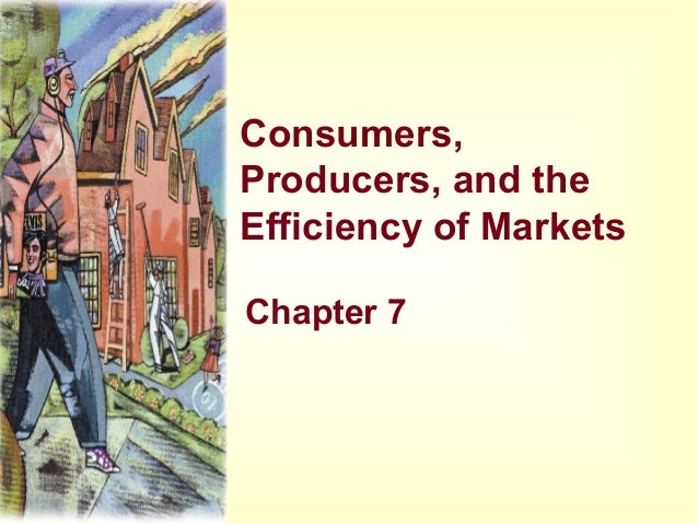 Consumers, Producers, and the Efficiency of Markets Chapter 7