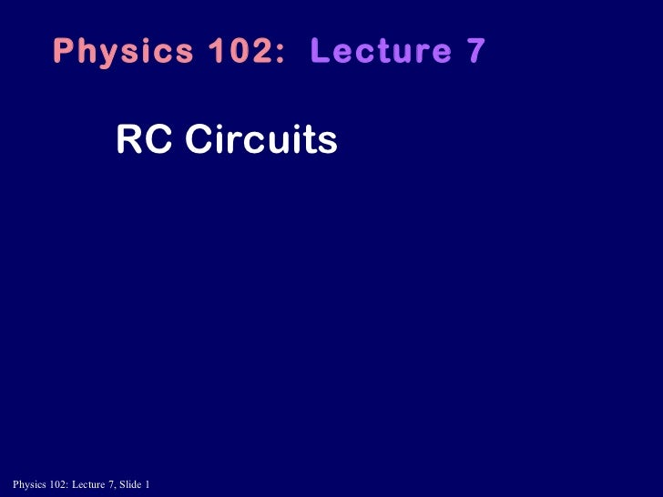 RC Circuits Physics 102:   Lecture 7
