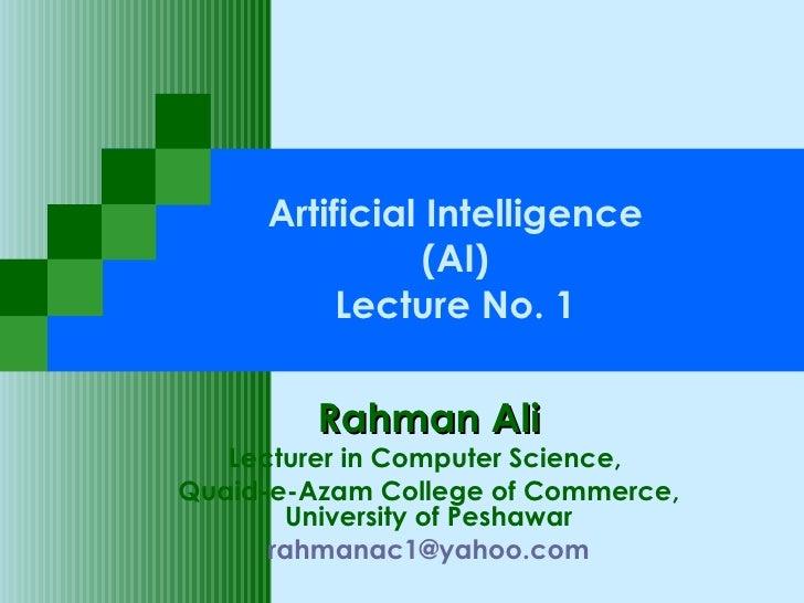 Artificial Intelligence (AI) Lecture No. 1 Rahman Ali Lecturer in Computer Science,  Quaid-e-Azam College of Commerce, Uni...