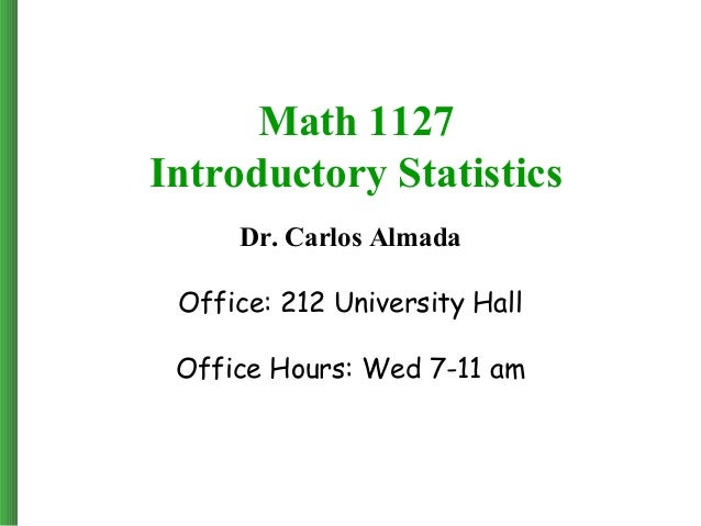 Math 1127 Introductory Statistics Dr. Carlos Almada Office: 212 University Hall Office Hours: Wed 7-11 am