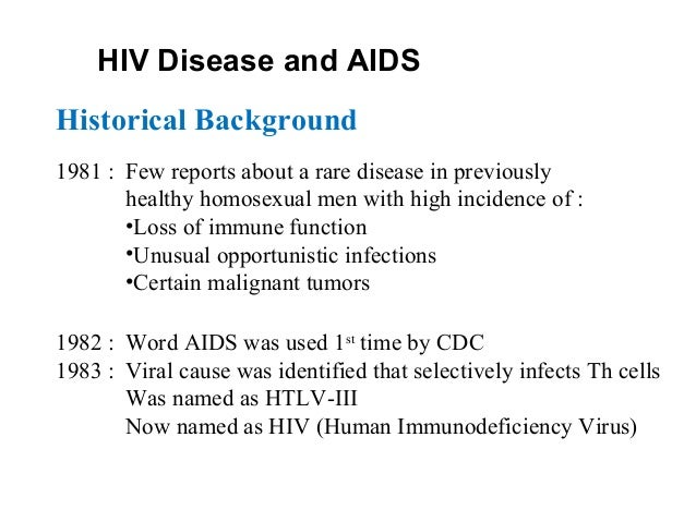 HIV Disease and AIDS Historical Background 1981 : Few reports about a rare disease in previously healthy homosexual men wi...