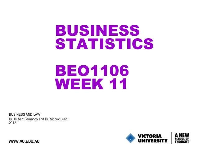 BUSINESS STATISTICS BEO1106 WEEK 11 BUSINESS AND LAW Dr. Hubert Fernando and Dr. Sidney Lung 2012  WWW.VU.EDU.AU  1