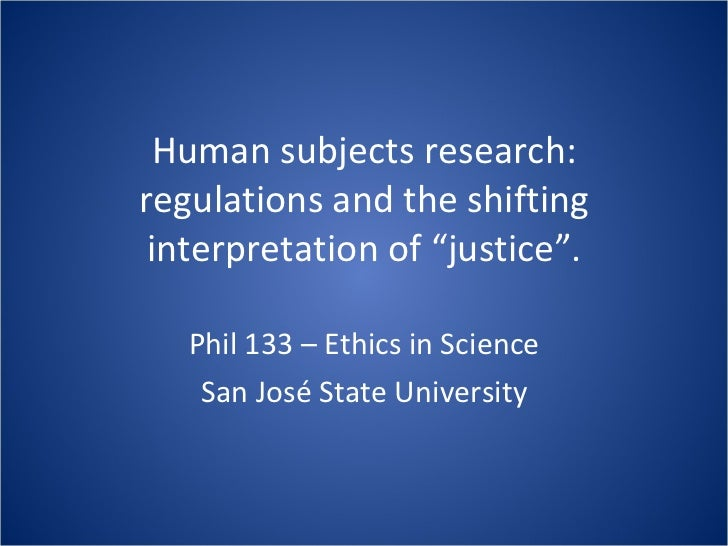 "Human subjects research: regulations and the shifting interpretation of ""justice"". Phil 133 – Ethics in Science San José S..."