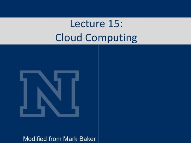 Lecture 15: Cloud Computing Modified from Mark Baker