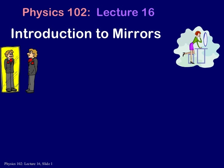 Introduction to Mirrors Physics 102:  Lecture 16