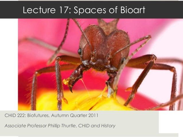 Lecture 17: Spaces of BioartCHID 222: Biofutures, Autumn Quarter 2011Associate Professor Phillip Thurtle, CHID and History