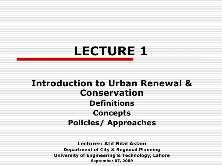 LECTURE 1 Introduction to Urban Renewal & Conservation Definitions Concepts Policies/ Approaches Lecturer: Atif Bilal Asla...