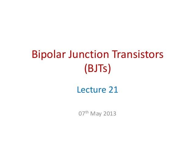 Bipolar Junction Transistors(BJTs)Lecture 2107th May 2013