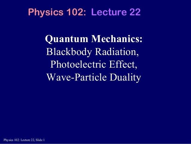Physics 102: Lecture 22, Slide 1 Quantum Mechanics: Blackbody Radiation, Photoelectric Effect, Wave-Particle Duality Physi...