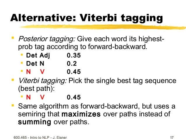 600.465 - Intro to NLP - J. Eisner 17600.465 - Intro to NLP - J. Eisner 17 Alternative: Viterbi tagging  Posterior taggin...