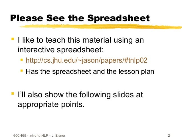 600.465 - Intro to NLP - J. Eisner 2 Please See the Spreadsheet  I like to teach this material using an interactive sprea...