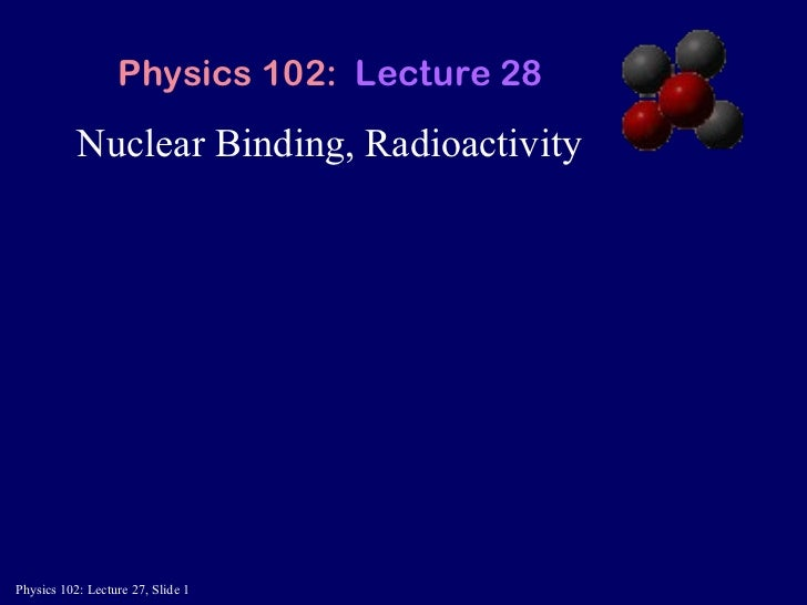 Nuclear Binding, Radioactivity Physics 102:  Lecture 28