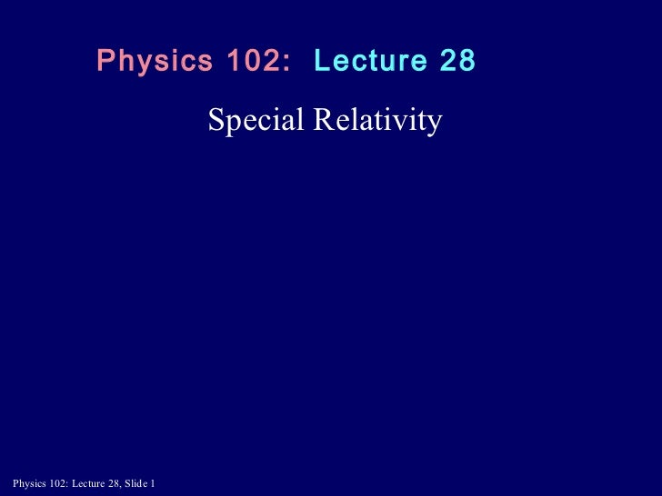 Special Relativity Physics 102:  Lecture 28