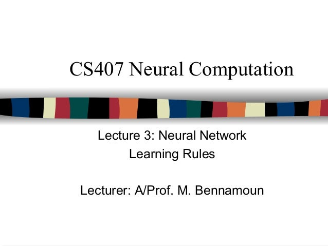 CS407 Neural Computation Lecture 3: Neural Network Learning Rules Lecturer: A/Prof. M. Bennamoun