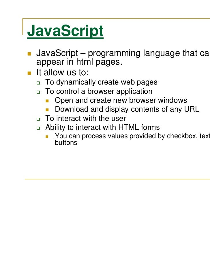 JavaScript JavaScript – programming language that can appear in html pages. It allow us to:   To dynamically create web pa...