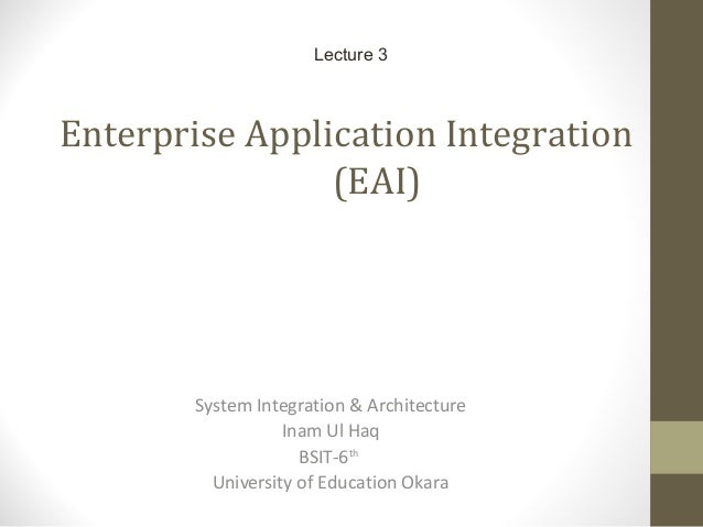 Enterprise Application Integration (EAI) System Integration & Architecture Inam Ul Haq BSIT-6th University of Education Ok...