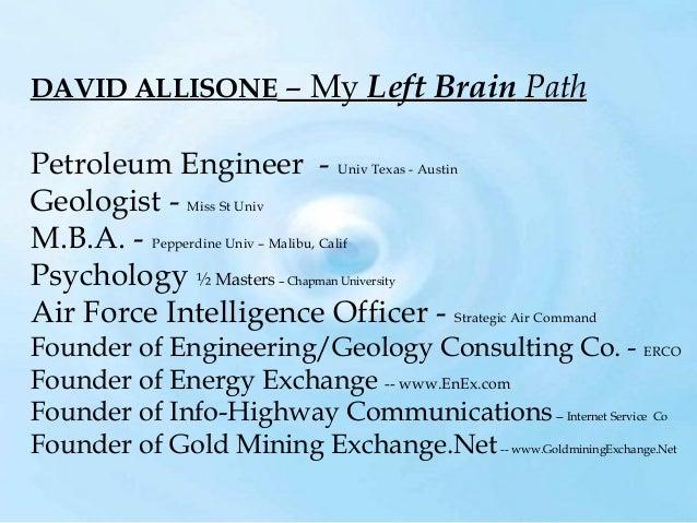 DAVID ALLISONE  – My Left Brain Path  Petroleum Engineer - Univ Texas - Austin Geologist - Miss St Univ M.B.A. - Pepperdin...