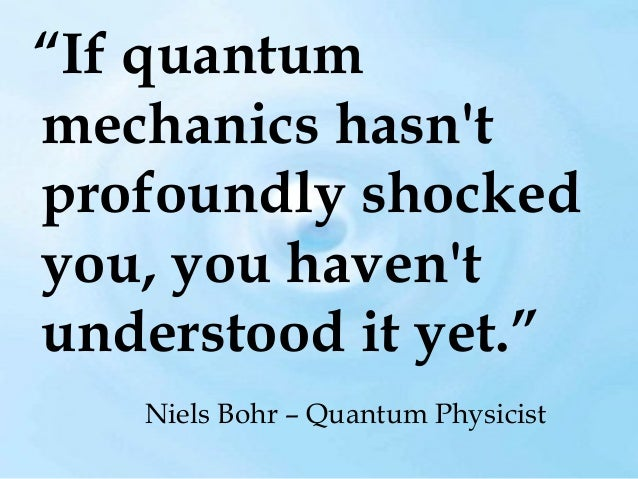 """""""If quantum mechanics hasn't profoundly shocked you, you haven't understood it yet."""" Niels Bohr – Quantum Physicist"""