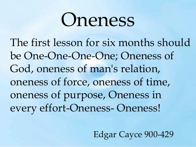 Oneness The first lesson for six months should be One-One-One-One; Oneness of God, oneness of man's relation, oneness of f...