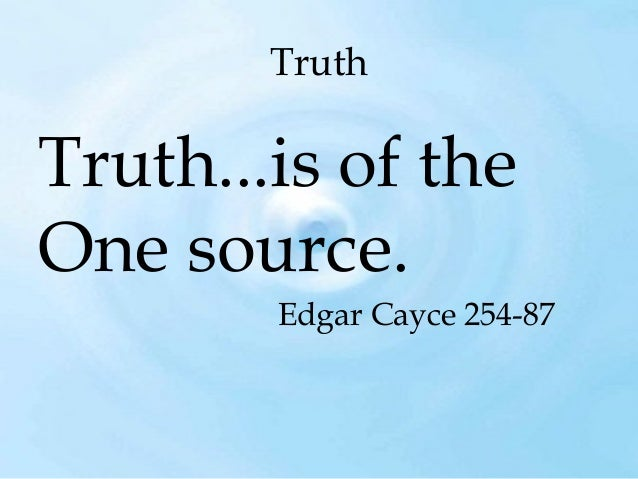 Truth  Truth...is of the One source. Edgar Cayce 254-87
