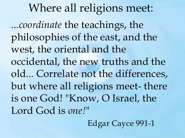 Where all religions meet: ...coordinatethe teachings, the philosophies of the east, and the west, the oriental and the oc...