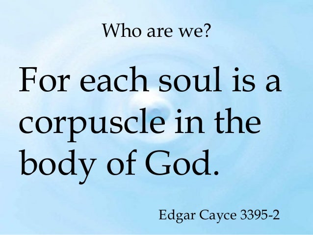 Who are we?  For each soul is a corpuscle in the body of God. Edgar Cayce 3395-2