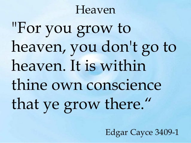 """Heaven  """"For you grow to heaven, you don't go to heaven. It is within thine own conscience that ye grow there."""" Edgar Cayc..."""