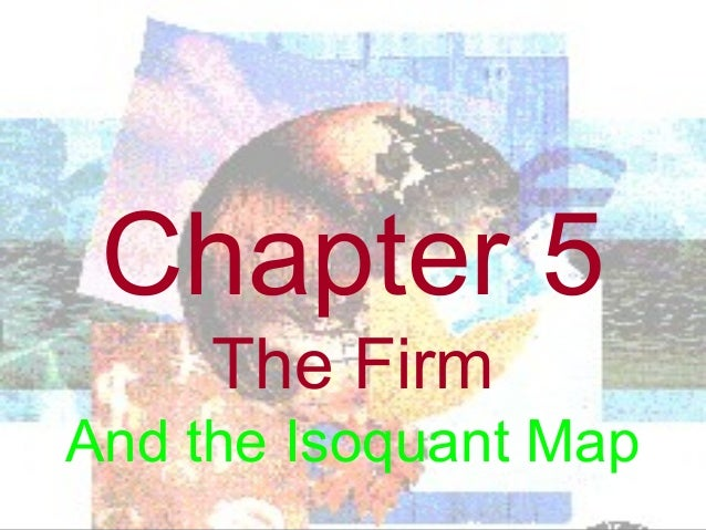 Chapter 5 The Firm And the Isoquant Map