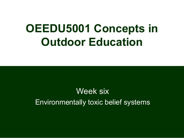 OEEDU5001 Concepts inOutdoor EducationWeek sixEnvironmentally toxic belief systems