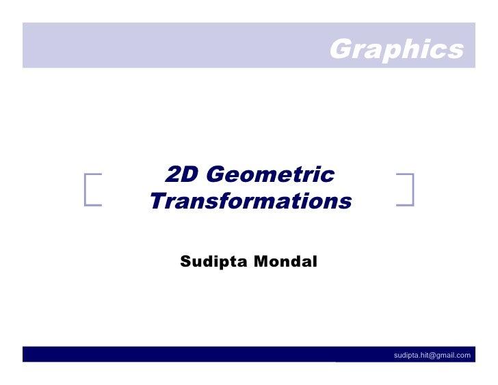 Graphics     2D Geometric Transformations    Sudipta Mondal                           sudipta.hit@gmail.com