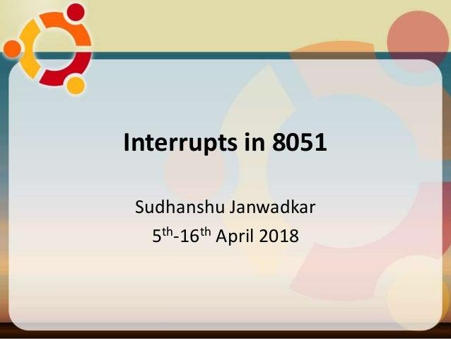 Interrupts in 8051 Sudhanshu Janwadkar 5th-16th April 2018