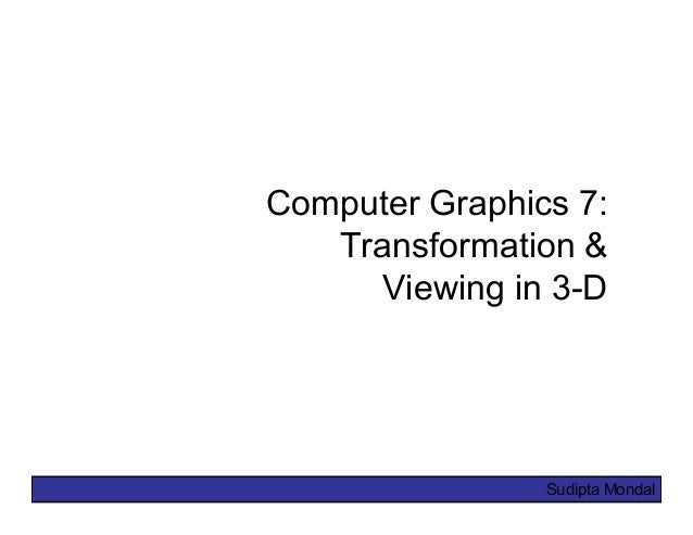 Sudipta Mondal Computer Graphics 7: Transformation & Viewing in 3-D