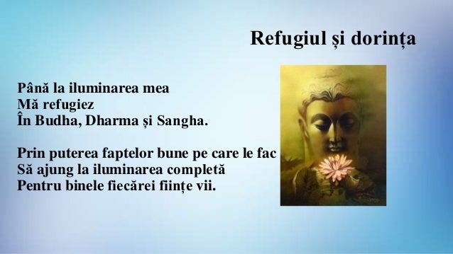 Refugiul și dorința Până la iluminarea mea Mă refugiez În Budha, Dharma și Sangha. Prin puterea faptelor bune pe care le f...