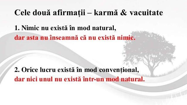 Cele două afirmații – karmă & vacuitate 1. Nimic nu există în mod natural, dar asta nu înseamnă că nu există nimic. 2. Ori...