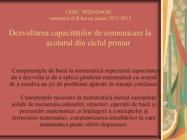 CERC PEDAGOGIC semestrul al II-lea an şcolar 2012-2013 Dezvoltarea capacităţilor de comunicare la şcolarul din ciclul prim...