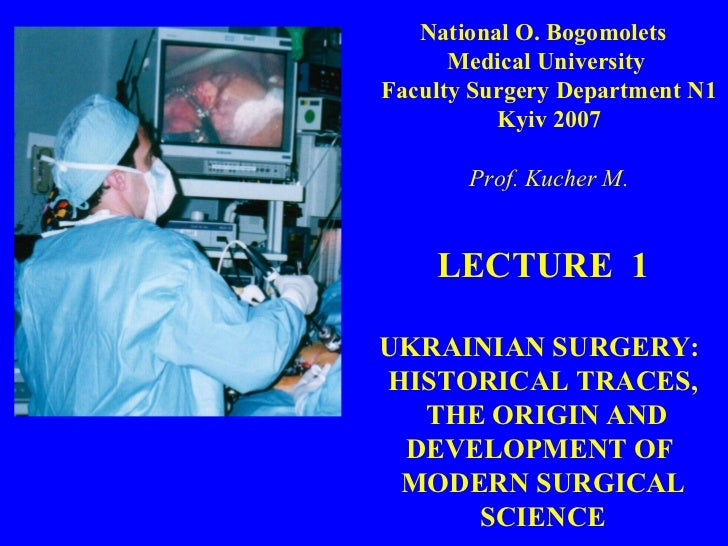 LECTURE  1 UKRAINIAN SURGERY :   HISTORICAL  TRACES, THE ORIGIN AND DEVELOPMENT OF  MODERN SURGICAL SCIENCE National O. Bo...
