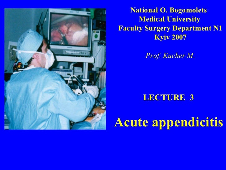 LECTURE  3 Acute appendicitis National O. Bogomolets  Medical University  Faculty Surgery Department N1 Kyiv 2007 Prof. Ku...